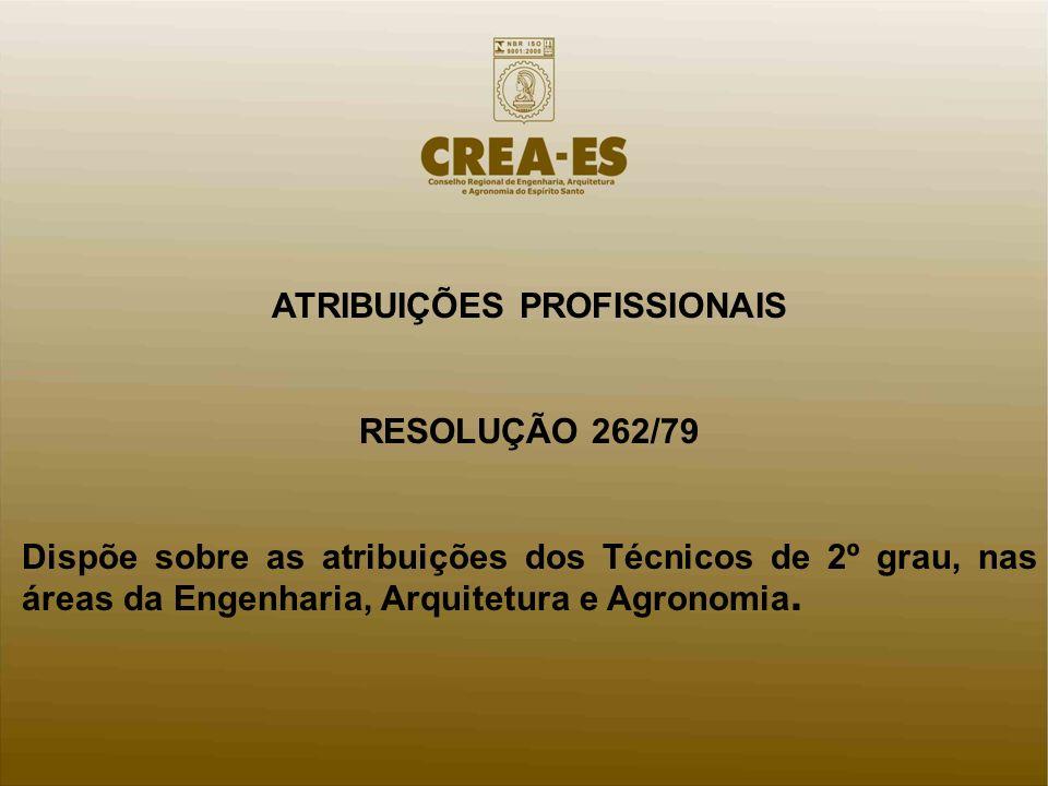 ATRIBUIÇÕES PROFISSIONAIS RESOLUÇÃO 262/79 Dispõe sobre as atribuições dos Técnicos de 2º grau, nas áreas da Engenharia, Arquitetura e Agronomia.