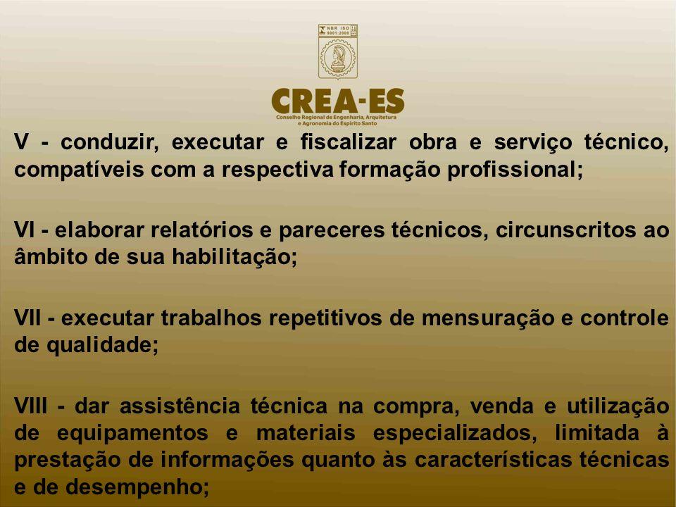 V - conduzir, executar e fiscalizar obra e serviço técnico, compatíveis com a respectiva formação profissional; VI - elaborar relatórios e pareceres t