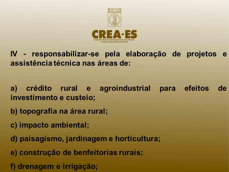 IV - responsabilizar-se pela elaboração de projetos e assistência técnica nas áreas de: a) crédito rural e agroindustrial para efeitos de investimento
