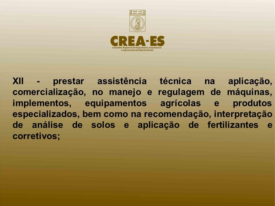 XII - prestar assistência técnica na aplicação, comercialização, no manejo e regulagem de máquinas, implementos, equipamentos agrícolas e produtos esp