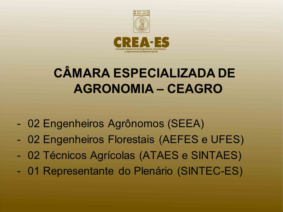 CÂMARA ESPECIALIZADA DE AGRONOMIA – CEAGRO -02 Engenheiros Agrônomos (SEEA) -02 Engenheiros Florestais (AEFES e UFES) -02 Técnicos Agrícolas (ATAES e SINTAES) -01 Representante do Plenário (SINTEC-ES)