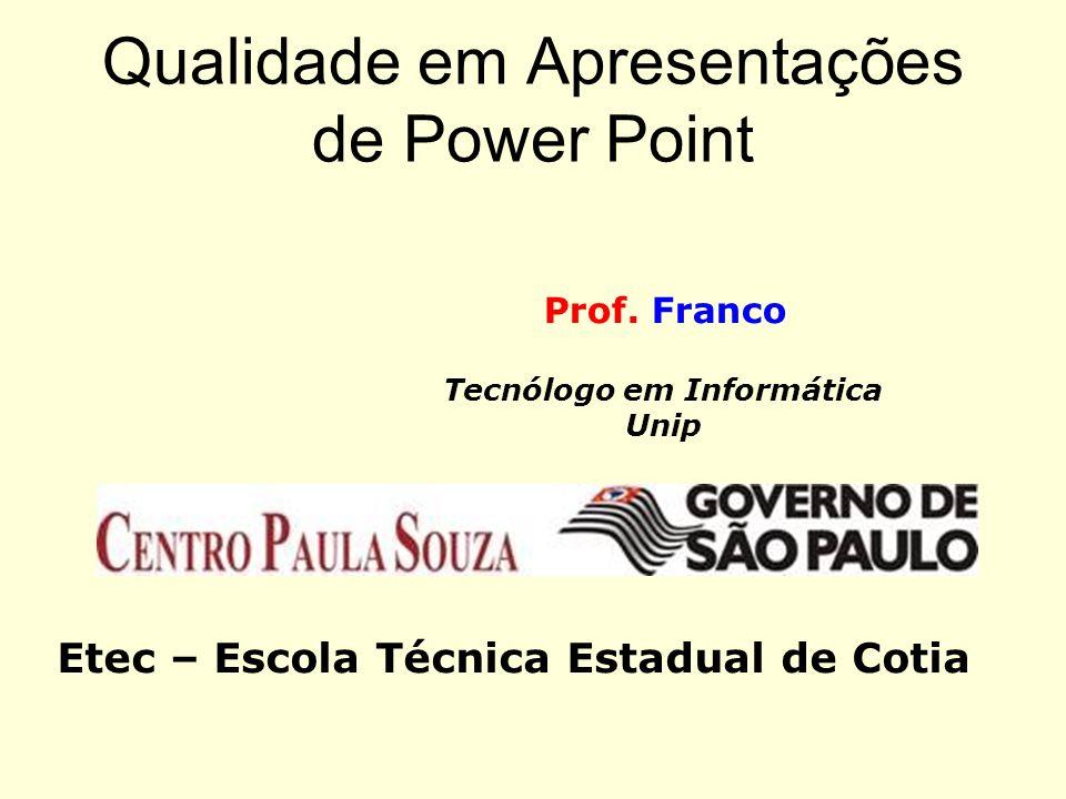 Qualidade em Apresentações de Power Point Prof. Franco Tecnólogo em Informática Unip Etec – Escola Técnica Estadual de Cotia