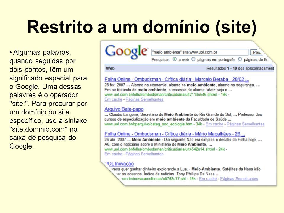 Restrito a um domínio (site) Algumas palavras, quando seguidas por dois pontos, têm um significado especial para o Google. Uma dessas palavras é o ope