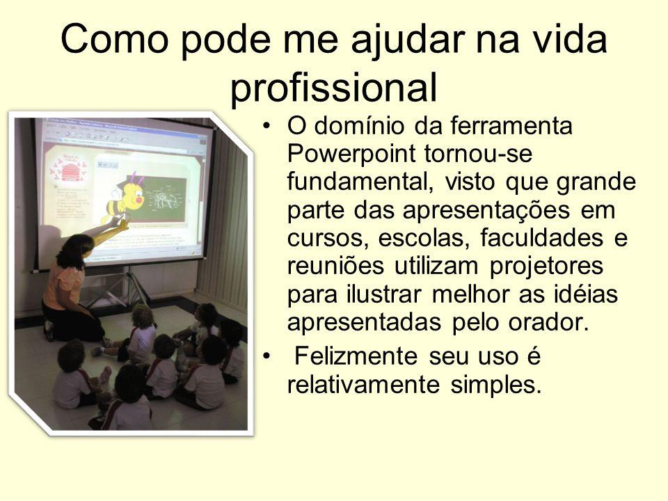 Como pode me ajudar na vida profissional O domínio da ferramenta Powerpoint tornou-se fundamental, visto que grande parte das apresentações em cursos,