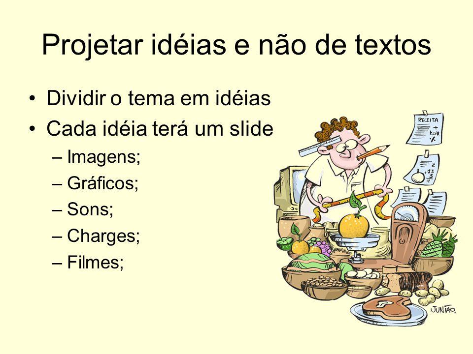 Projetar idéias e não de textos Dividir o tema em idéias Cada idéia terá um slide –I–Imagens; –G–Gráficos; –S–Sons; –C–Charges; –F–Filmes;