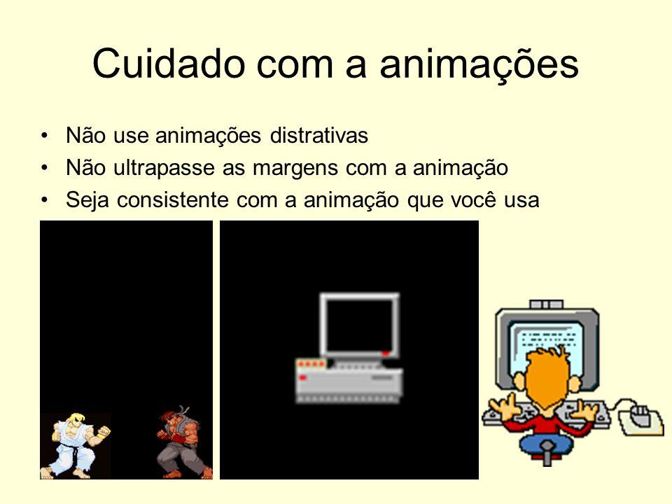 Cuidado com a animações Não use animações distrativas Não ultrapasse as margens com a animação Seja consistente com a animação que você usa