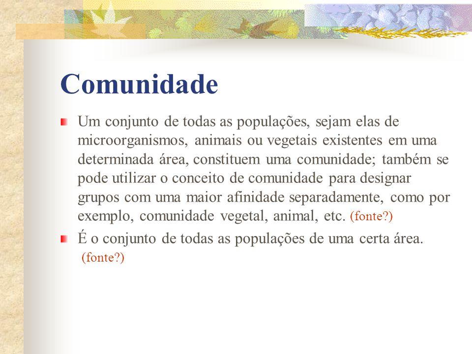 Comunidade Um conjunto de todas as populações, sejam elas de microorganismos, animais ou vegetais existentes em uma determinada área, constituem uma c