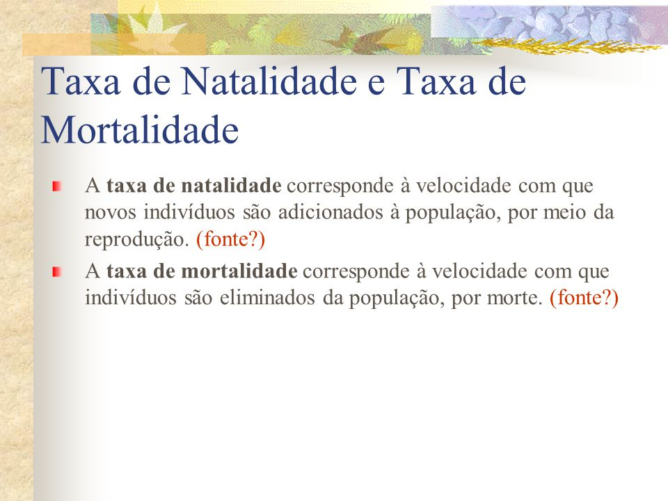Taxa de Natalidade e Taxa de Mortalidade A taxa de natalidade corresponde à velocidade com que novos indivíduos são adicionados à população, por meio