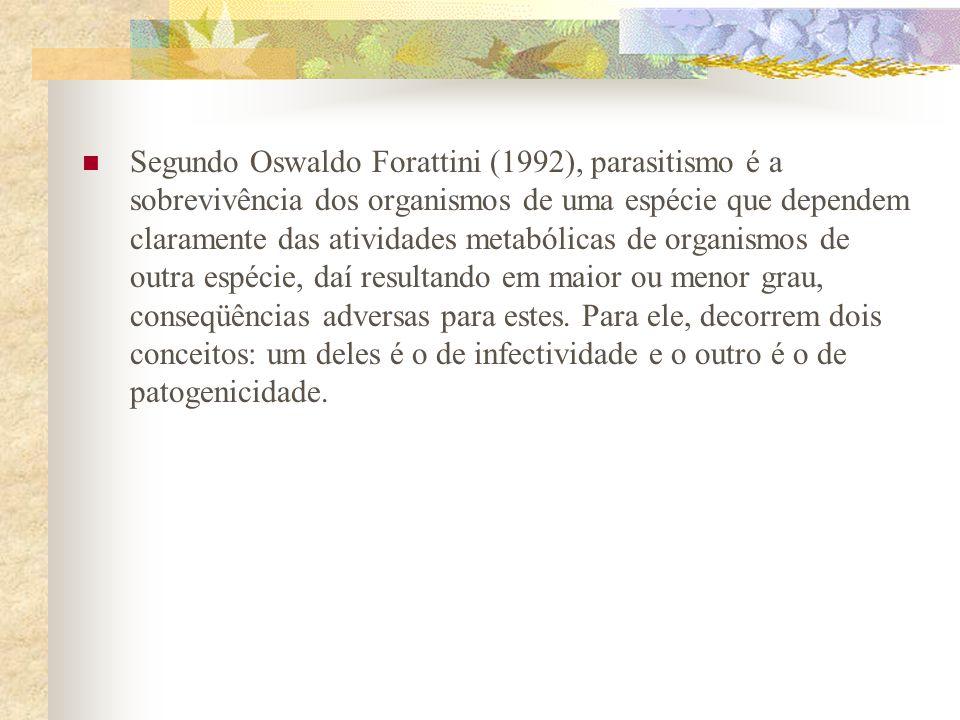Segundo Oswaldo Forattini (1992), parasitismo é a sobrevivência dos organismos de uma espécie que dependem claramente das atividades metabólicas de or