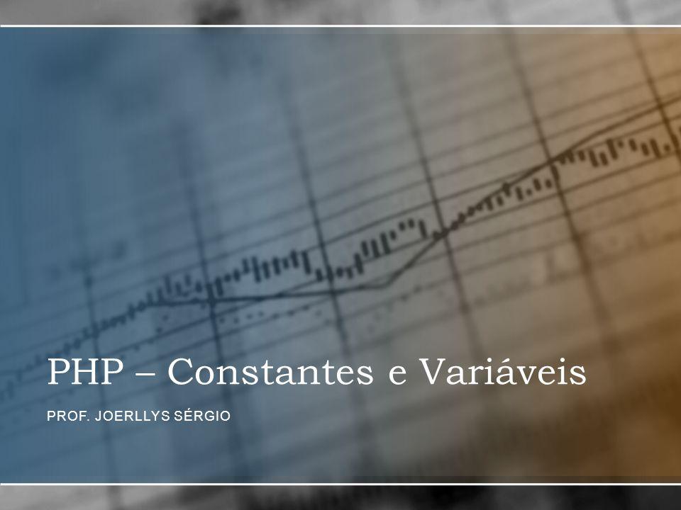 PHP – Constantes e Variáveis PROF. JOERLLYS SÉRGIO