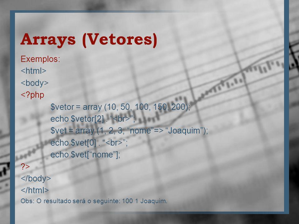 Arrays (Vetores) Exemplos: <?php $vetor = array (10, 50, 100, 150, 200); echo $vetor[2]. ; $vet = array (1, 2, 3, nome=> Joaquim); echo $vet[0]. ; ech