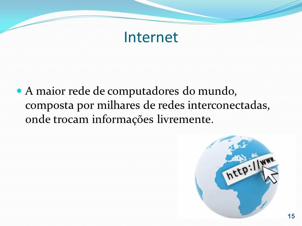 Internet A maior rede de computadores do mundo, composta por milhares de redes interconectadas, onde trocam informações livremente. 15