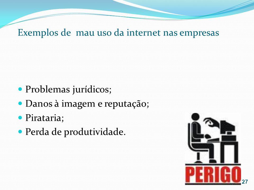 Exemplos de mau uso da internet nas empresas Problemas jurídicos; Danos à imagem e reputação; Pirataria; Perda de produtividade. 27