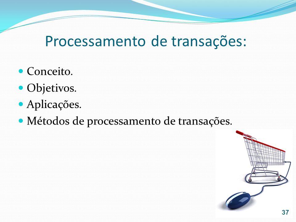 Processamento de transações: Conceito. Objetivos. Aplicações. Métodos de processamento de transações. 37