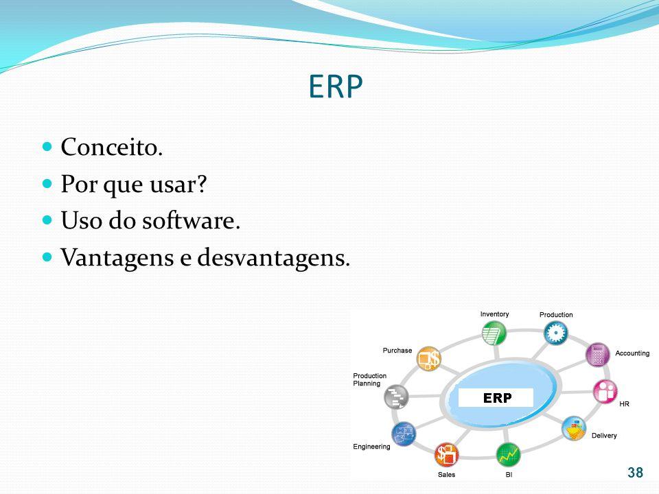 ERP Conceito. Por que usar? Uso do software. Vantagens e desvantagens. 38