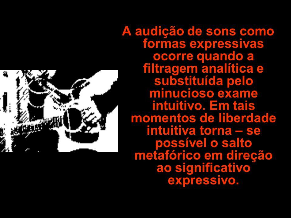 A audição de sons como formas expressivas ocorre quando a filtragem analítica e substituída pelo minucioso exame intuitivo.