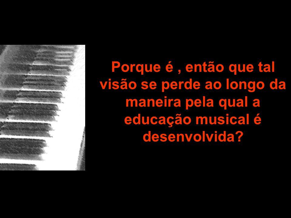 Porque é, então que tal visão se perde ao longo da maneira pela qual a educação musical é desenvolvida?