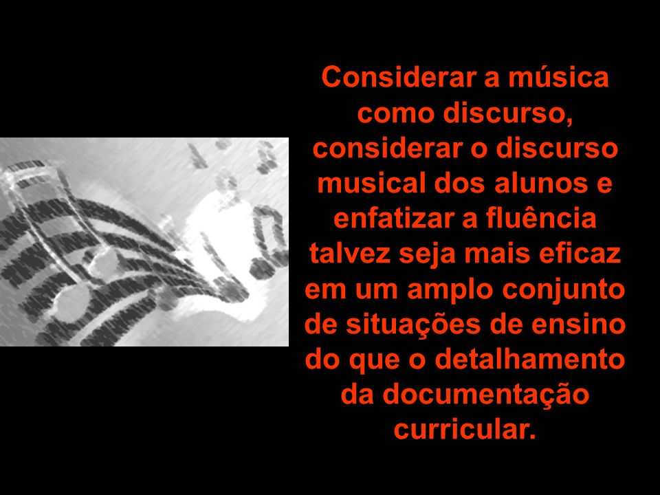Considerar a música como discurso, considerar o discurso musical dos alunos e enfatizar a fluência talvez seja mais eficaz em um amplo conjunto de sit