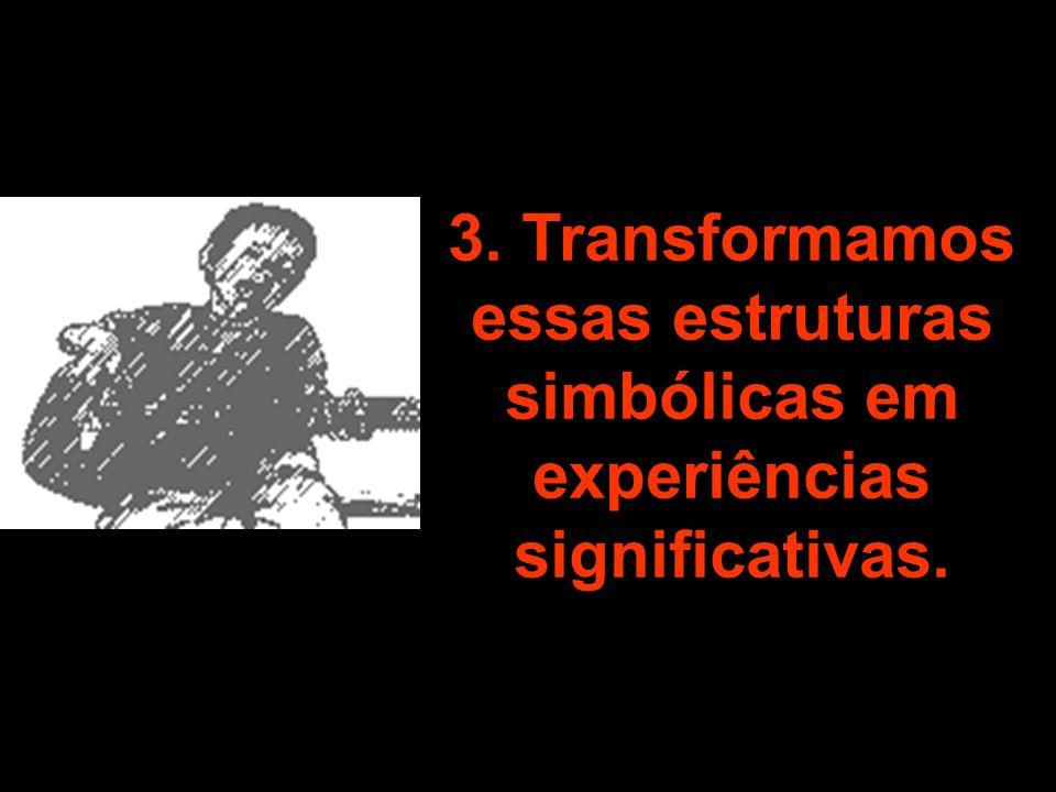3. Transformamos essas estruturas simbólicas em experiências significativas.