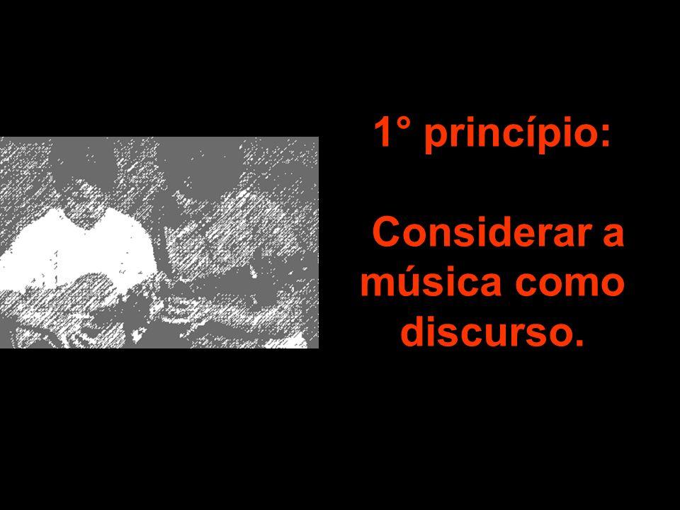1° princípio: Considerar a música como discurso.