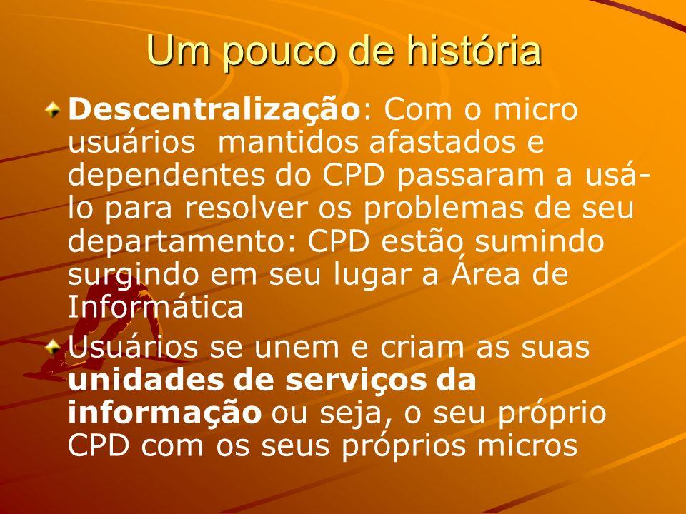Um pouco de história Descentralização: Com o micro usuários mantidos afastados e dependentes do CPD passaram a usá- lo para resolver os problemas de s