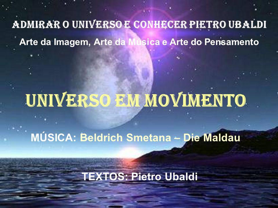 ADMIRAR O UNIVERSO E CONHECER PIETRO UBALDI Arte da Imagem, Arte da Música e Arte do Pensamento UNIVERSO EM MOVIMENTO MÚSICA: Beldrich Smetana – Die Maldau TEXTOS: Pietro Ubaldi
