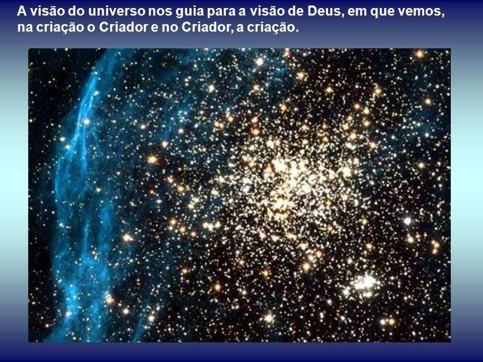 A visão do universo nos guia para a visão de Deus, em que vemos, na criação o Criador e no Criador, a criação.