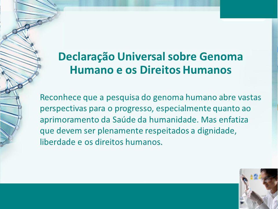 Aula 6 – Momento 2 Declaração Universal sobre Genoma Humano e os Direitos Humanos. Reconhece que a pesquisa do genoma humano abre vastas perspectivas