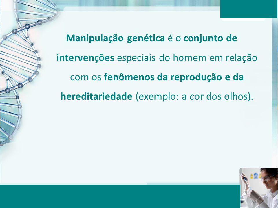 Manipulação genética é o conjunto de intervenções especiais do homem em relação com os fenômenos da reprodução e da hereditariedade (exemplo: a cor do