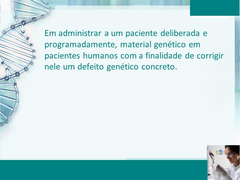 Aula 6 – Momento 2 Em administrar a um paciente deliberada e programadamente, material genético em pacientes humanos com a finalidade de corrigir nele