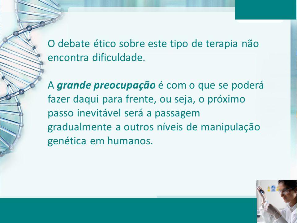 Aula 6 – Momento 2 O debate ético sobre este tipo de terapia não encontra dificuldade. A grande preocupação é com o que se poderá fazer daqui para fre
