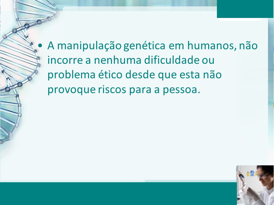 Aula 6 – Momento 2 A manipulação genética em humanos, não incorre a nenhuma dificuldade ou problema ético desde que esta não provoque riscos para a pe