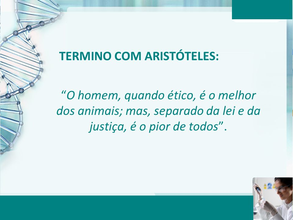 Aula 6 – Momento 2 TERMINO COM ARISTÓTELES: O homem, quando ético, é o melhor dos animais; mas, separado da lei e da justiça, é o pior de todos.