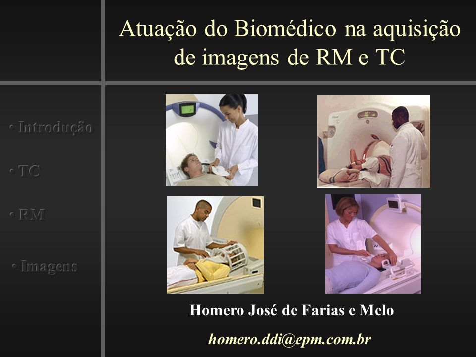 Atuação do Biomédico na aquisição de imagens de RM e TC Homero José de Farias e Melo homero.ddi@epm.com.br