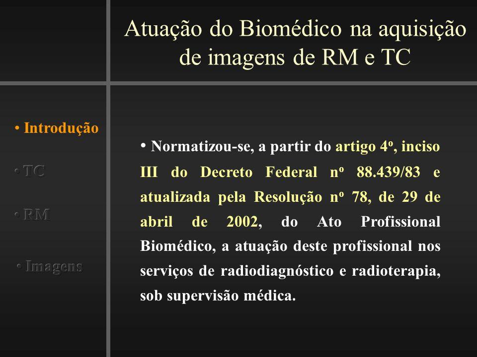 Atuação do Biomédico na aquisição de imagens de RM e TC Introdução Normatizou-se, a partir do artigo 4 o, inciso III do Decreto Federal n o 88.439/83 e atualizada pela Resolução n o 78, de 29 de abril de 2002, do Ato Profissional Biomédico, a atuação deste profissional nos serviços de radiodiagnóstico e radioterapia, sob supervisão médica.