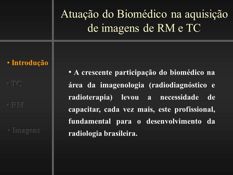 Atuação do Biomédico na aquisição de imagens de RM e TC Introdução A crescente participação do biomédico na área da imagenologia (radiodiagnóstico e radioterapia) levou a necessidade de capacitar, cada vez mais, este profissional, fundamental para o desenvolvimento da radiologia brasileira.