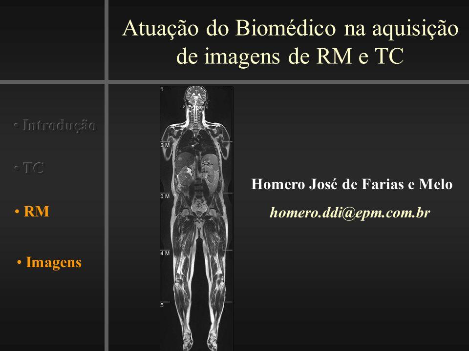 Atuação do Biomédico na aquisição de imagens de RM e TC Imagens RM Homero José de Farias e Melo homero.ddi@epm.com.br