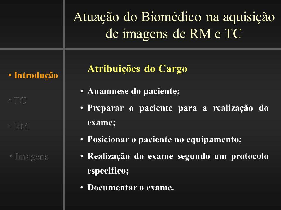 Atuação do Biomédico na aquisição de imagens de RM e TC Introdução Atribuições do Cargo Anamnese do paciente; Preparar o paciente para a realização do