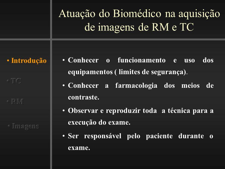 Atuação do Biomédico na aquisição de imagens de RM e TC Introdução Conhecer o funcionamento e uso dos equipamentos ( limites de segurança). Conhecer a