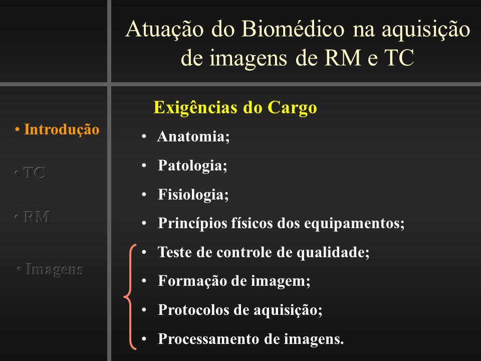Atuação do Biomédico na aquisição de imagens de RM e TC Introdução Exigências do Cargo Anatomia; Patologia; Fisiologia; Princípios físicos dos equipamentos; Teste de controle de qualidade; Formação de imagem; Protocolos de aquisição; Processamento de imagens.