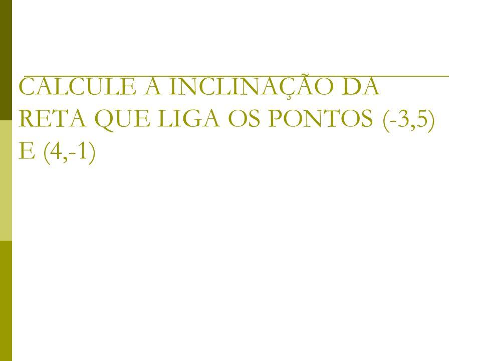 CALCULE A INCLINAÇÃO DA RETA QUE LIGA OS PONTOS (-3,5) E (4,-1)