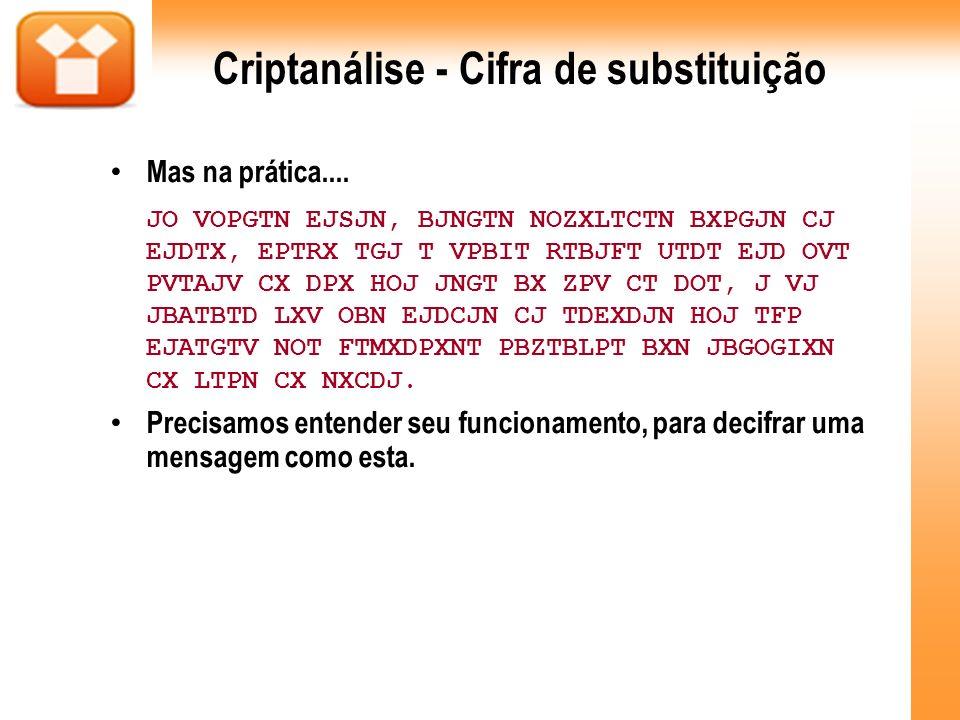 Criptanálise - Cifra de substituição Mas na prática.... JO VOPGTN EJSJN, BJNGTN NOZXLTCTN BXPGJN CJ EJDTX, EPTRX TGJ T VPBIT RTBJFT UTDT EJD OVT PVTAJ