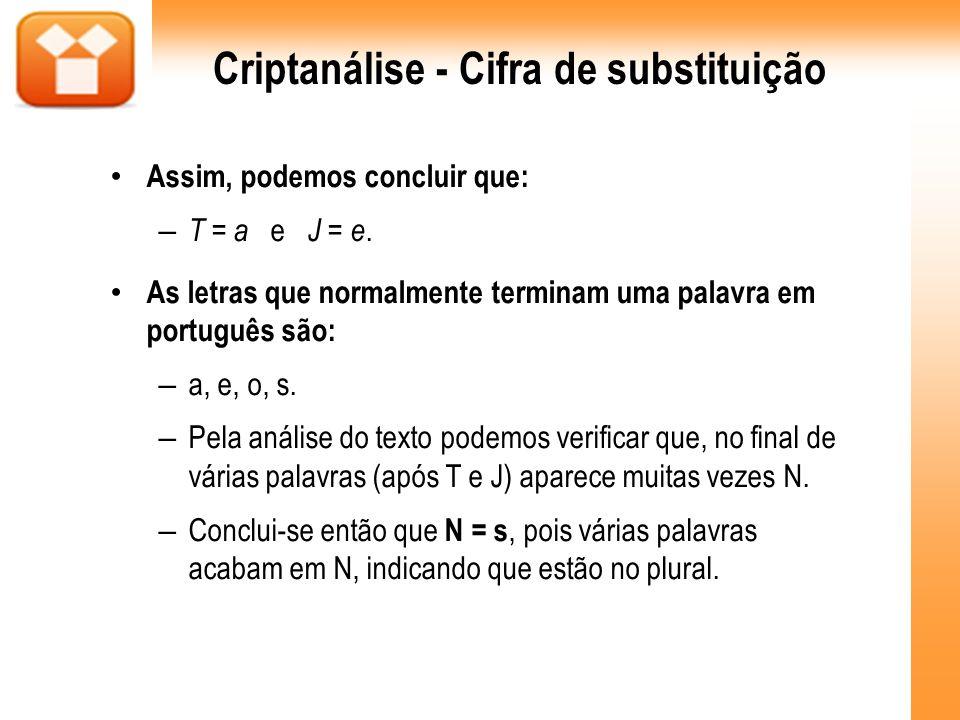 Criptanálise - Cifra de substituição Assim, podemos concluir que: – T = a e J = e. As letras que normalmente terminam uma palavra em português são: –