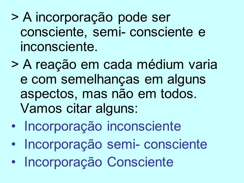 > A incorporação pode ser consciente, semi- consciente e inconsciente. > A reação em cada médium varia e com semelhanças em alguns aspectos, mas não e