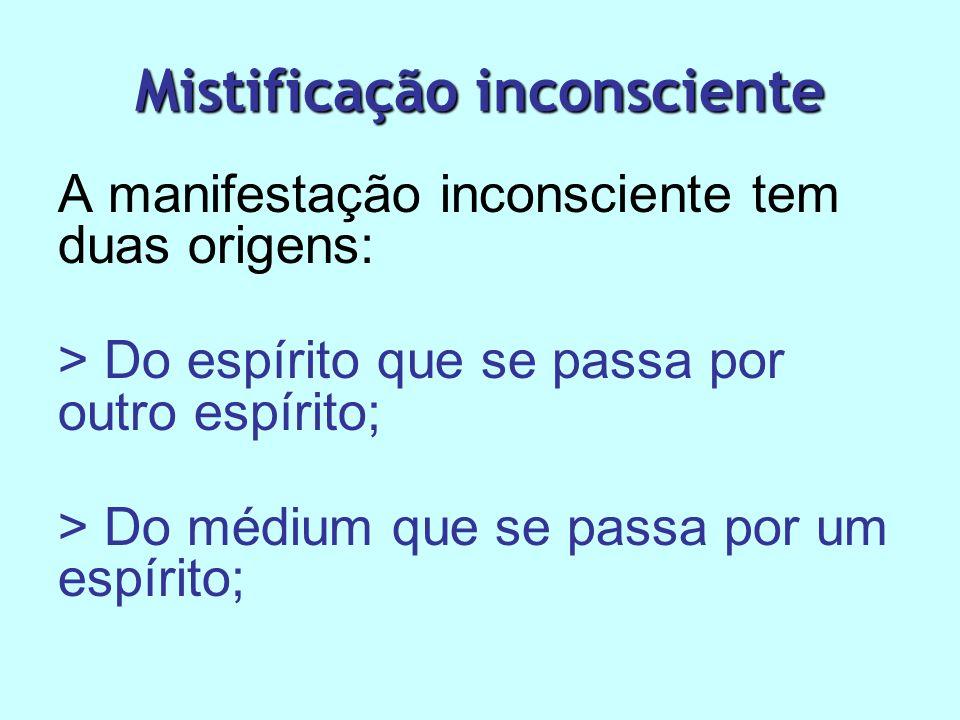 Mistificação inconsciente A manifestação inconsciente tem duas origens: > Do espírito que se passa por outro espírito; > Do médium que se passa por um