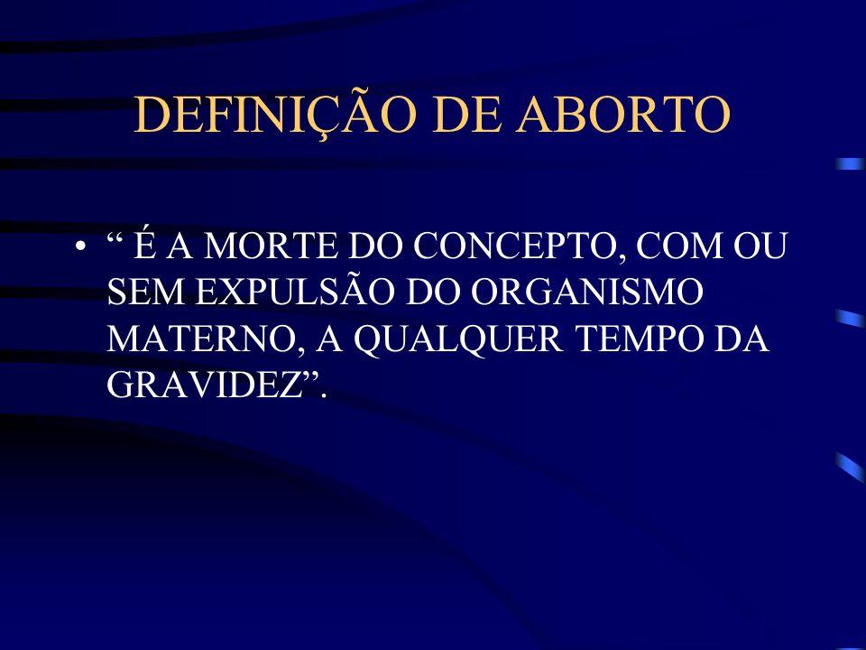 DEFINIÇÃO DE ABORTO É A MORTE DO CONCEPTO, COM OU SEM EXPULSÃO DO ORGANISMO MATERNO, A QUALQUER TEMPO DA GRAVIDEZ.