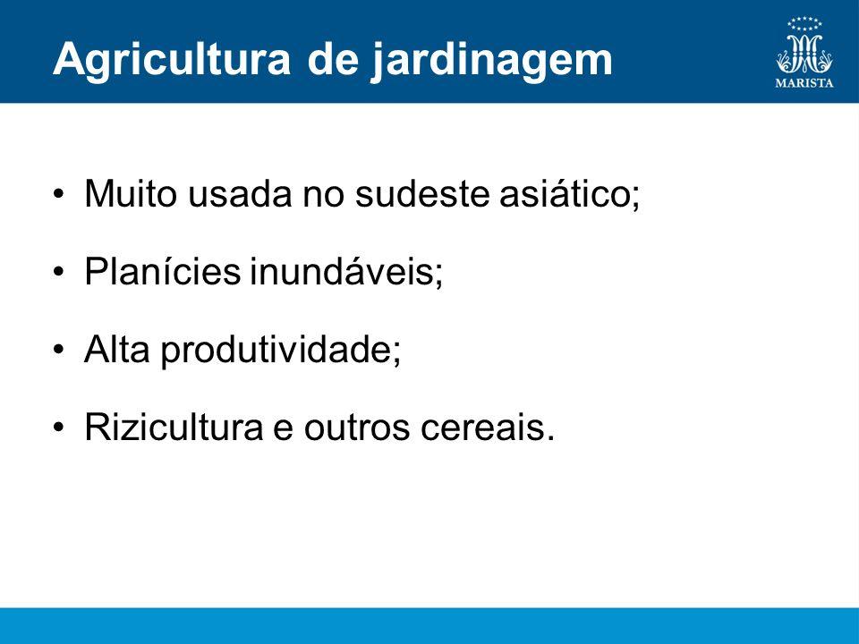 Agricultura de jardinagem Muito usada no sudeste asiático; Planícies inundáveis; Alta produtividade; Rizicultura e outros cereais.