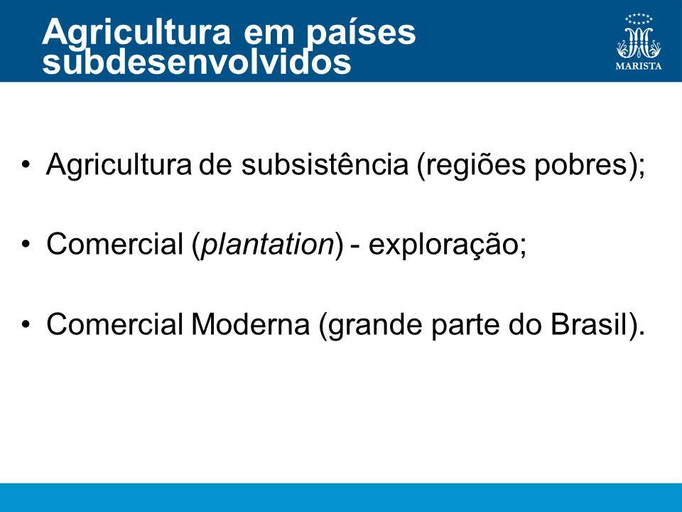 Agricultura em países subdesenvolvidos Agricultura de subsistência (regiões pobres); Comercial (plantation) - exploração; Comercial Moderna (grande pa