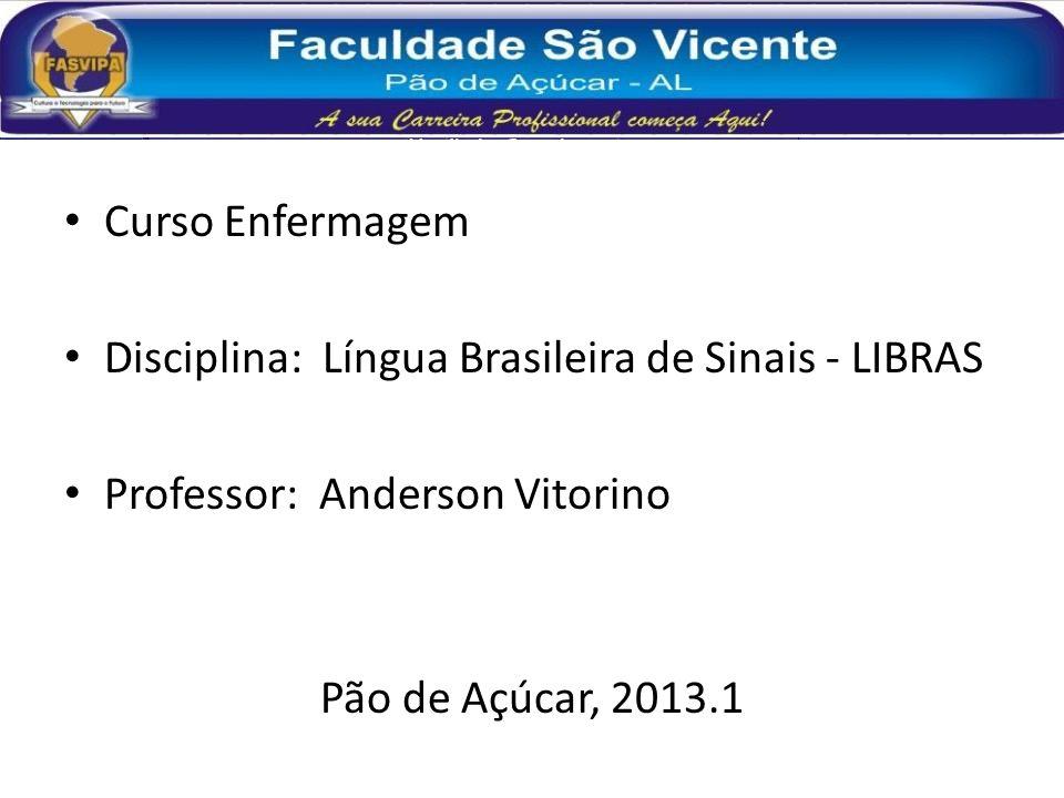 Curso Enfermagem Disciplina: Língua Brasileira de Sinais - LIBRAS Professor: Anderson Vitorino Pão de Açúcar, 2013.1