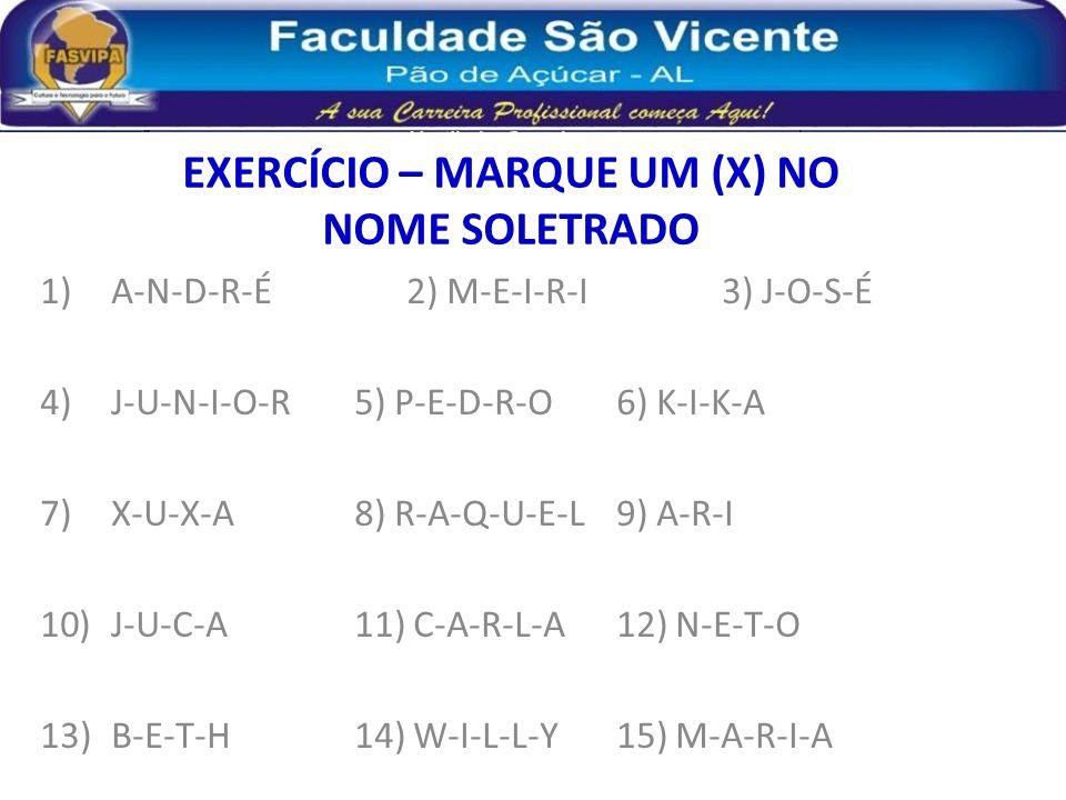 EXERCÍCIO – MARQUE UM (X) NO NOME SOLETRADO 1)A-N-D-R-É2) M-E-I-R-I3) J-O-S-É 4)J-U-N-I-O-R5) P-E-D-R-O6) K-I-K-A 7)X-U-X-A8) R-A-Q-U-E-L9) A-R-I 10)J